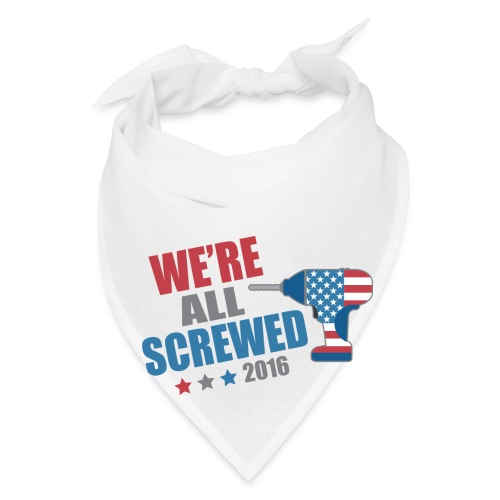 Funny Political We're All Screwed 2016 - Bandana