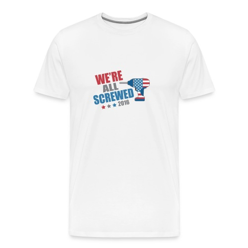 Funny Political We're All Screwed 2016 - Men's Premium T-Shirt