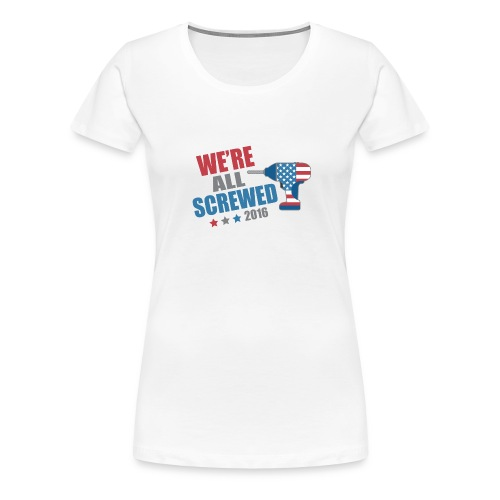 Funny Political We're All Screwed 2016 - Women's Premium T-Shirt