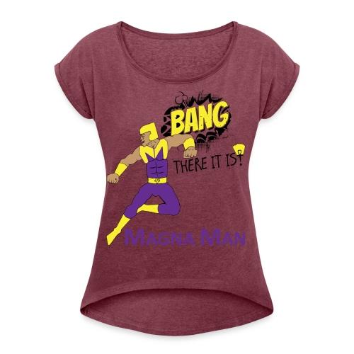 Magna Man Bang Women's T-shirt - Women's Roll Cuff T-Shirt