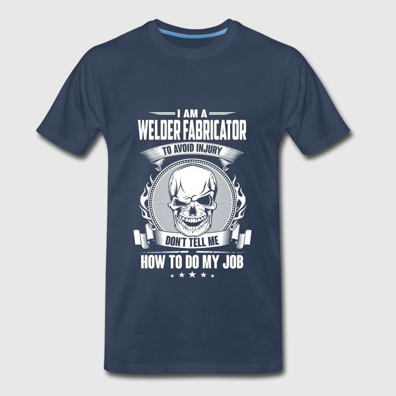 Welder fabricator - Don't tell me how to do my job - Men's Premium T-Shirt
