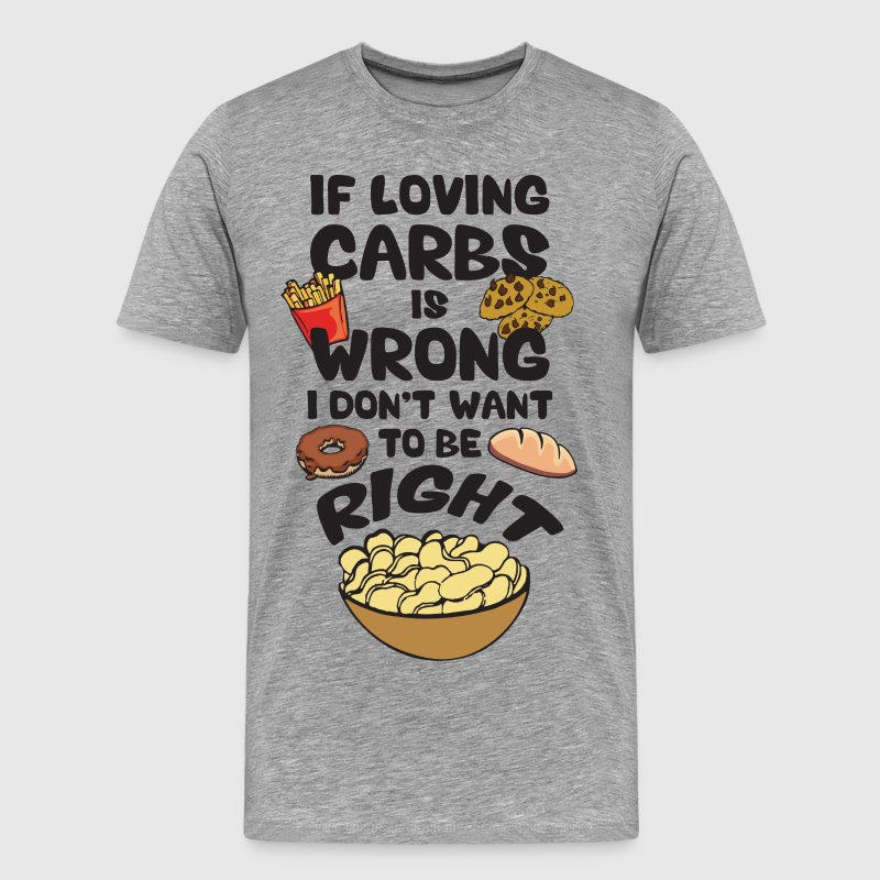 If Loving Carbs Is Wrong, I Don't Wanna Be Right T-Shirts - Men's Premium T-Shirt