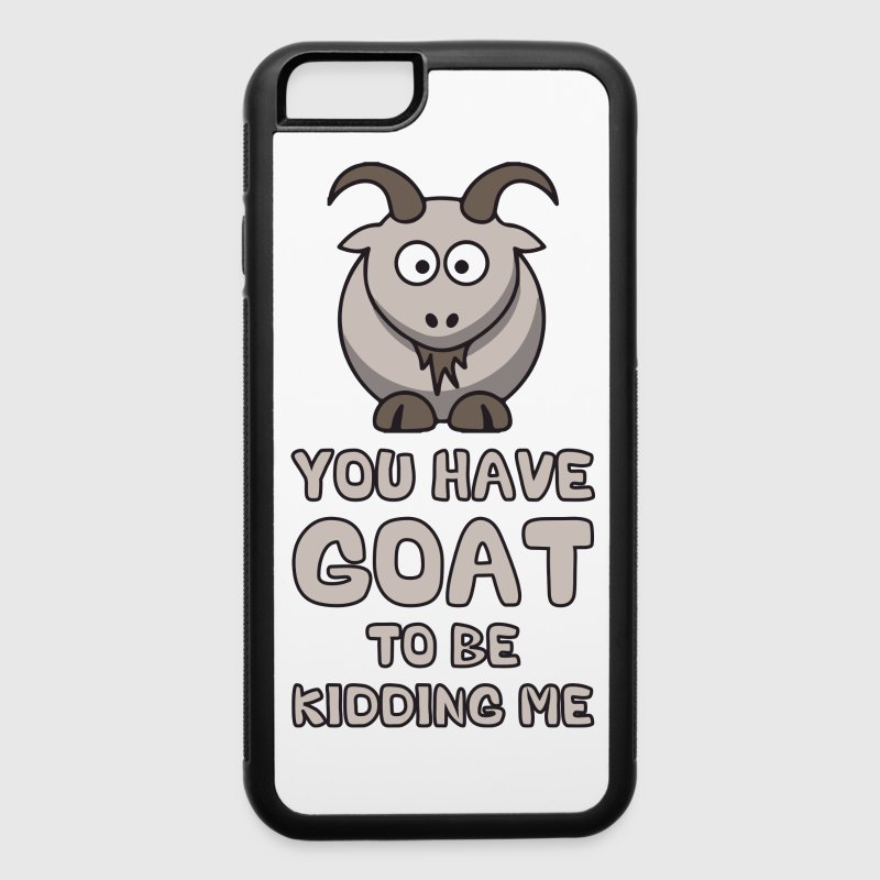 You Have Goat To Be Kidding Me Phone & Tablet Cases - iPhone 6/6s Rubber Case