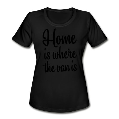 Home is where the van is - Women's Moisture Wicking Performance T-Shirt