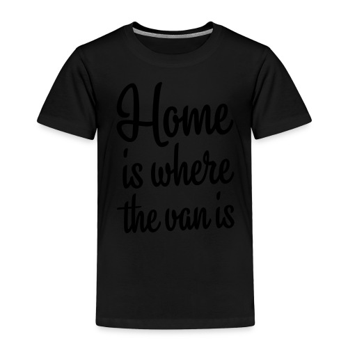 Home is where the van is - Toddler Premium T-Shirt