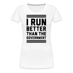 I Run Better Than The Government - Women's Premium T-Shirt