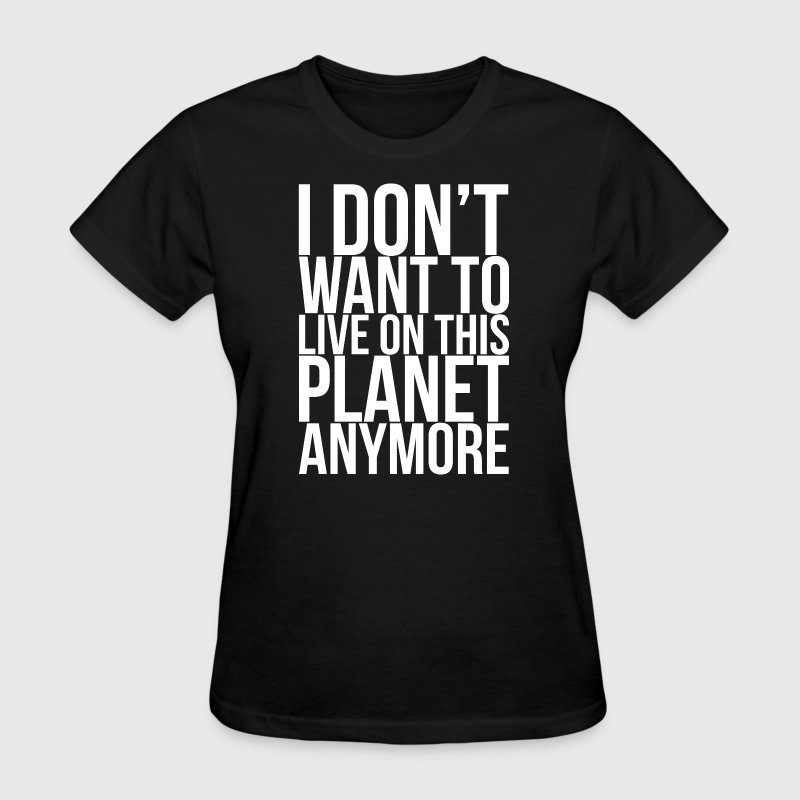 I Don't Want To Live On This Planet Anymore T-Shirts - Women's T-Shirt