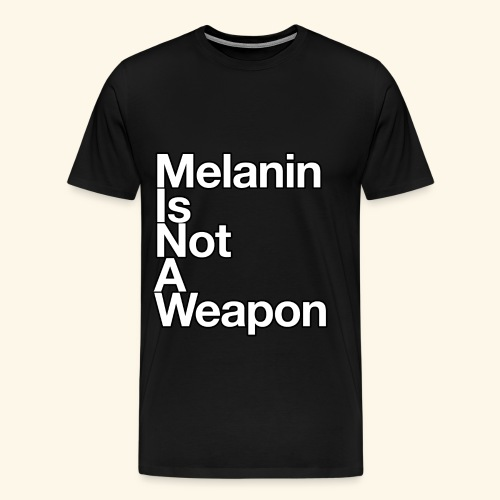 Melanin Is Not A Weapon - Men's Premium T-Shirt
