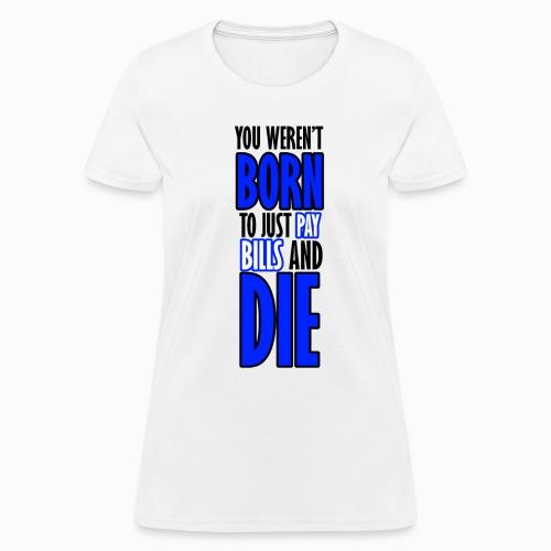 Born, pay bills, die - Women's T-Shirt