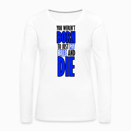 Born, pay bills, die - Women's Premium Long Sleeve T-Shirt