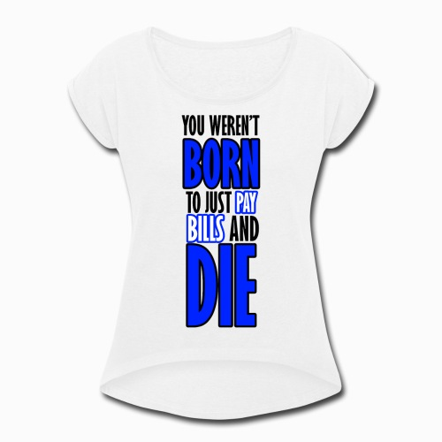 Born, pay bills, die - Women's Roll Cuff T-Shirt