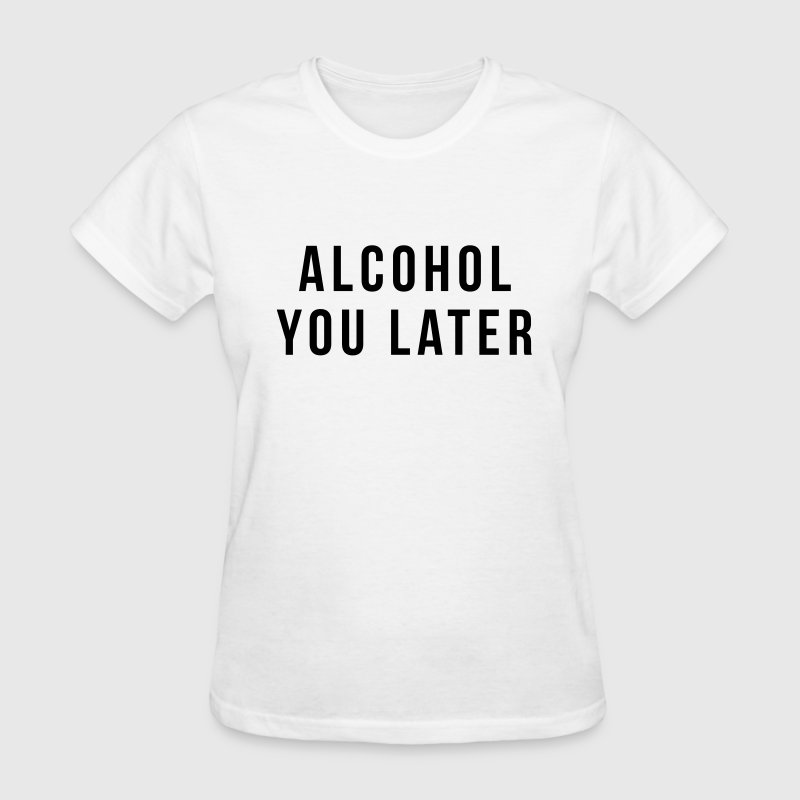 Alcohol you later T-Shirts - Women's T-Shirt