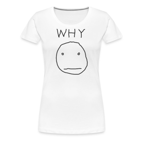 Why - Women's Premium T-Shirt