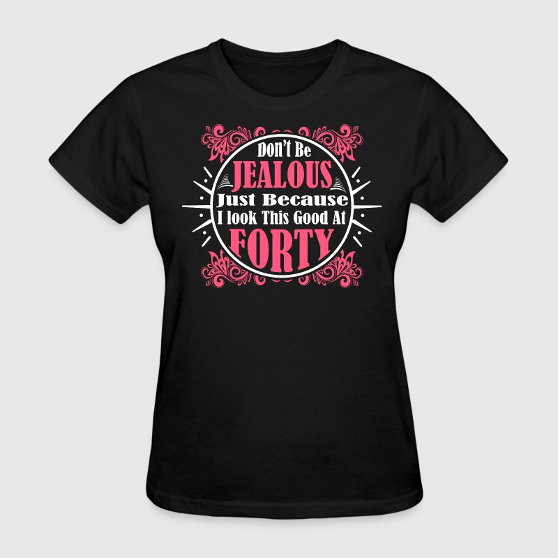 Don't Be Jealous Just Because I Look Good At Forty - Women's T-Shirt