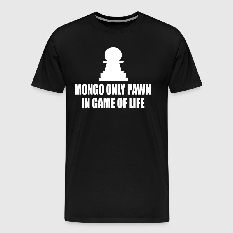 Blazing Saddles - Mongo Only Pawn In Game Of Life T-Shirts - Men's Premium T-Shirt