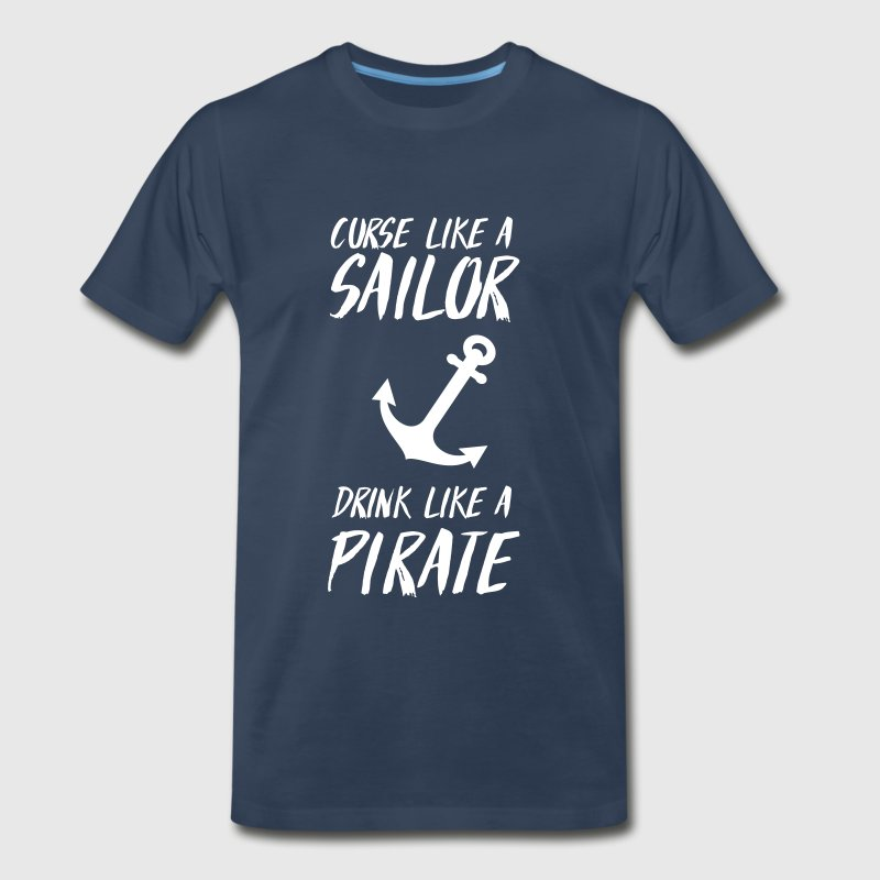 Curse like a sailor. Drink like a pirate T-Shirts - Men's Premium T-Shirt