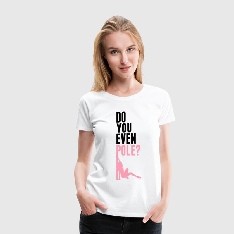 Do you even pole dance T-Shirts - Women's Premium T-Shirt