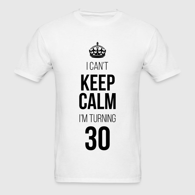 I Can't Keep Calm I'm Turning 30 T-Shirts - Men's T-Shirt
