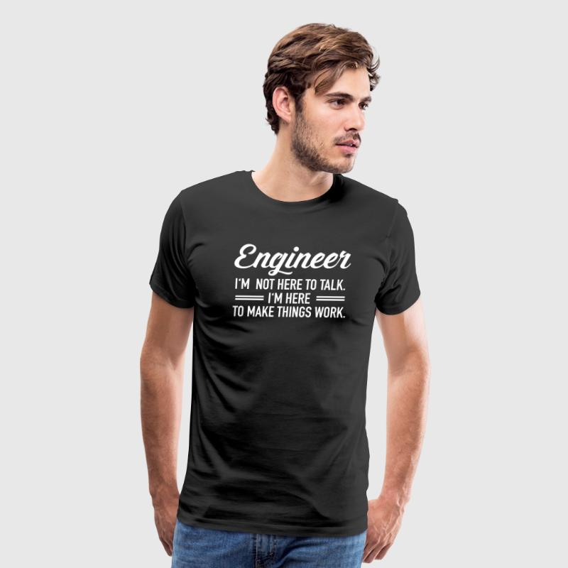 Engineer - I'm Not Here To Talk... T-Shirts - Men's Premium T-Shirt