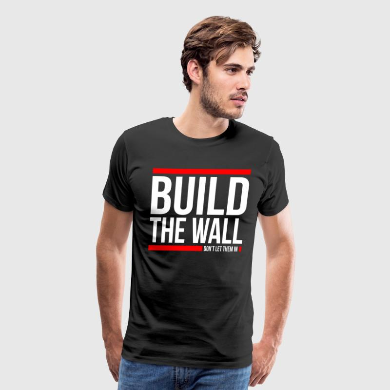 BUILD THE WALL, DON'T LET THEM IN T-Shirts - Men's Premium T-Shirt