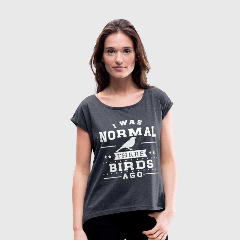 I Was Normal 3 Birds Ago T-Shirts - Women's Roll Cuff T-Shirt