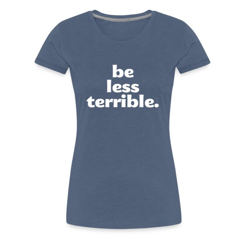 Women's Be Less Terrible Tri-Blend Shirt - Women's Premium T-Shirt