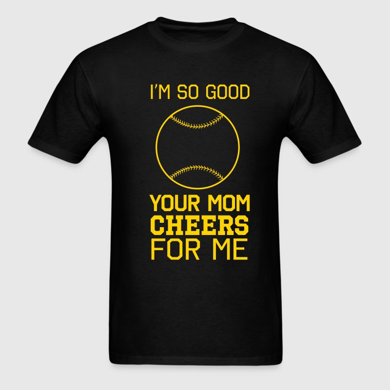 I'm so good your mom cheers for me T-Shirts - Men's T-Shirt
