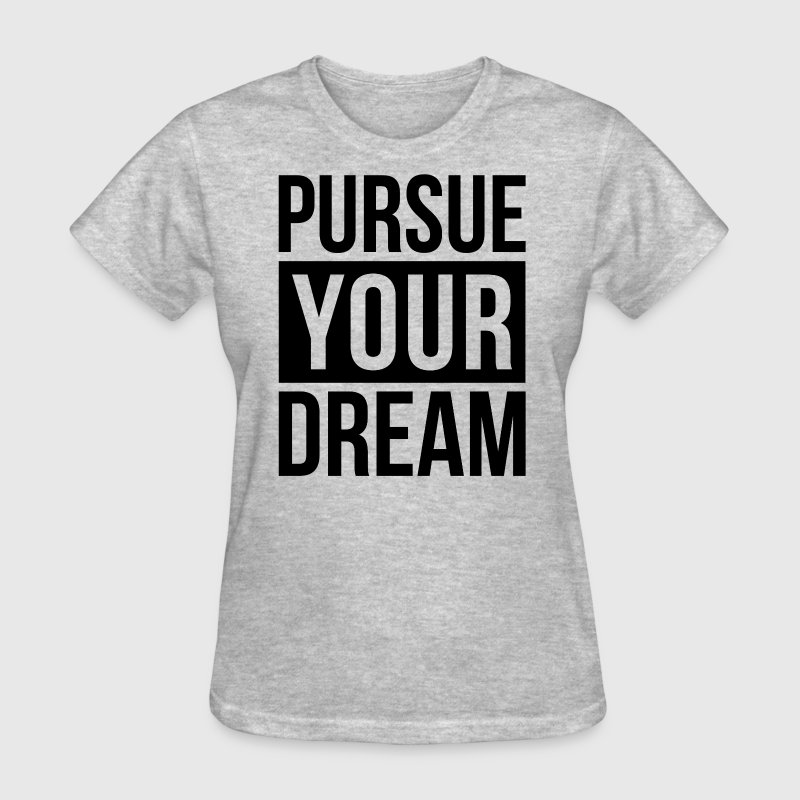 PURSUE YOUR DREAM MOTIVATION INSPIRATION QUOTE T-Shirts - Women's T-Shirt