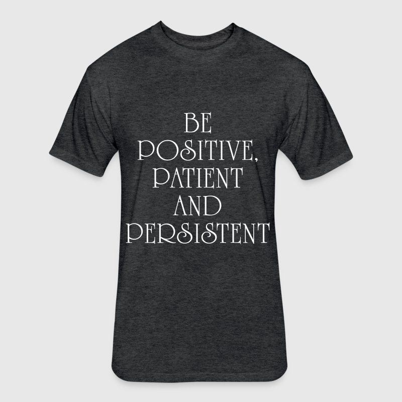 BE POSITIVE, PATIENT AND PERSISTENT QUOTES T-Shirts - Fitted Cotton/Poly T-Shirt by Next Level
