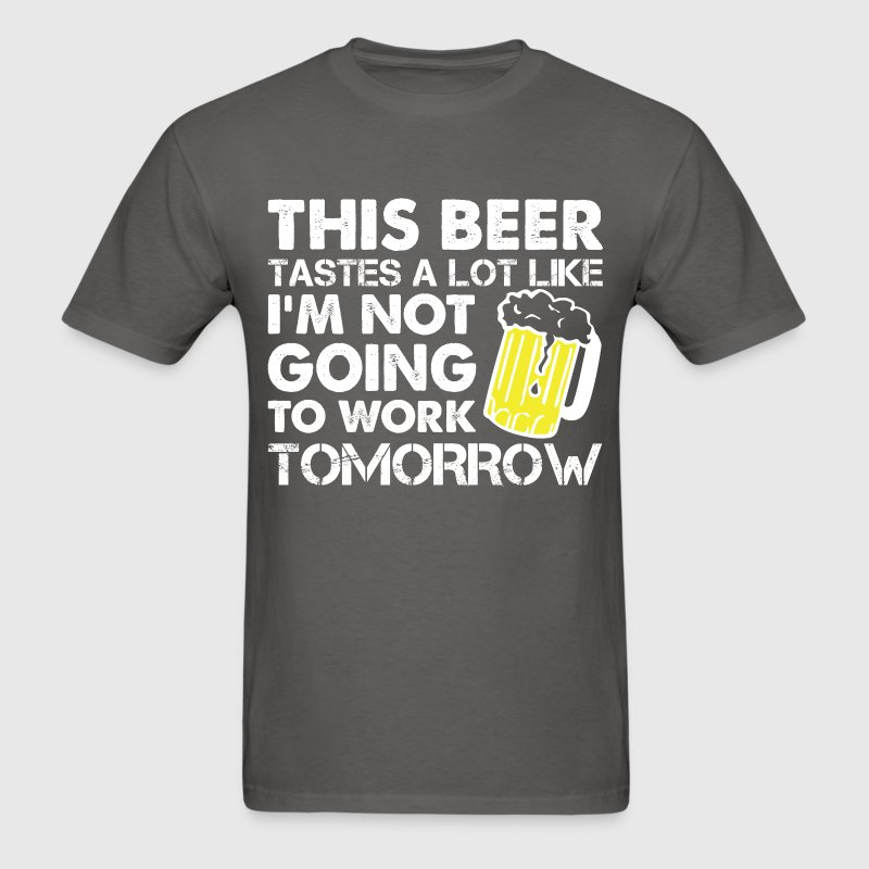 This Beer Tastes A Lot Like I'm Not Going To Work T-Shirts - Men's T-Shirt