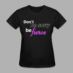 Don't be sorry be fierce - Women's T-Shirt