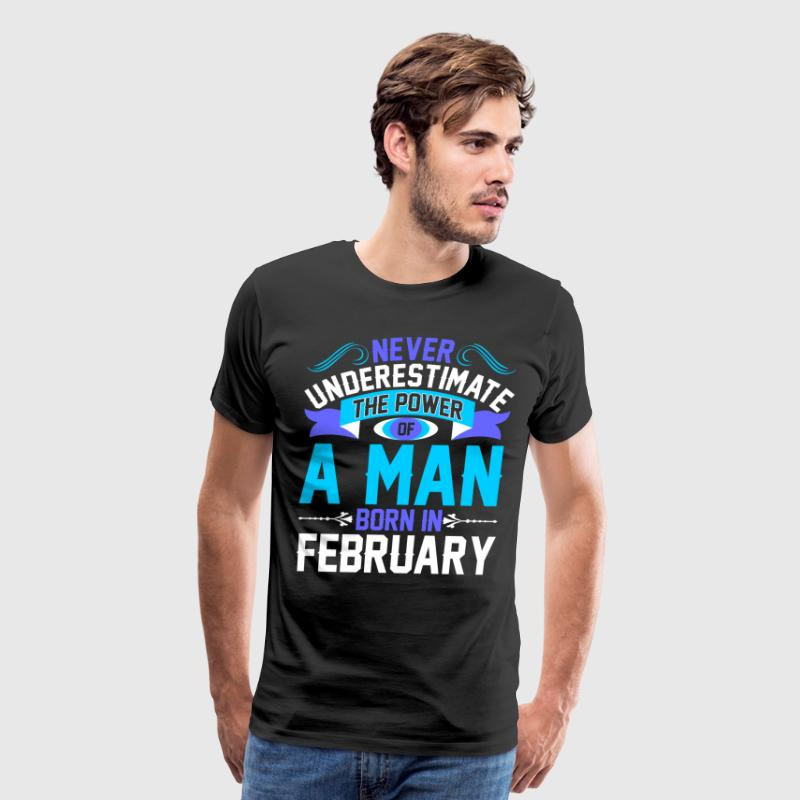 Never Underestimate The Power A Man Born In Februa T-Shirts - Men's Premium T-Shirt