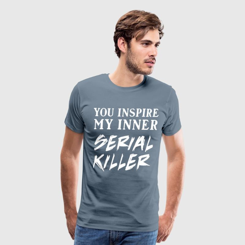 You inspire my inner serial killer T-Shirts - Men's Premium T-Shirt