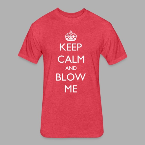 Keep Calm and Blow Me - Fitted Cotton/Poly T-Shirt by Next Level