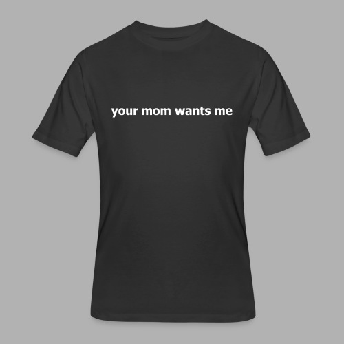 Your Mom Wants Me - Men's 50/50 T-Shirt