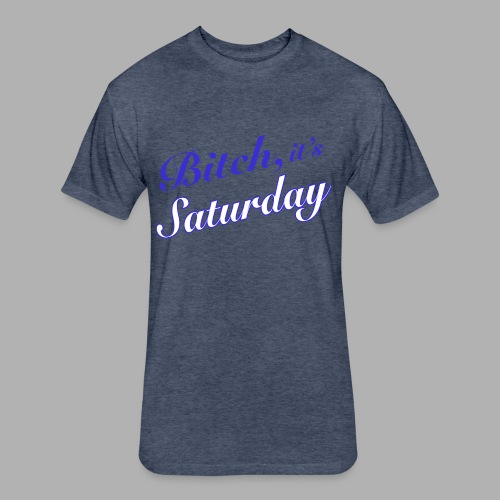Bitch it's Saturday - Fitted Cotton/Poly T-Shirt by Next Level
