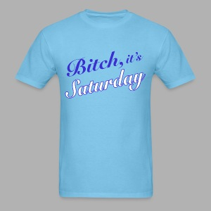 Bitch it's Saturday - Men's T-Shirt