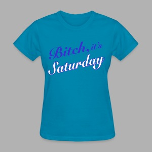 Bitch it's Saturday - Women's T-Shirt