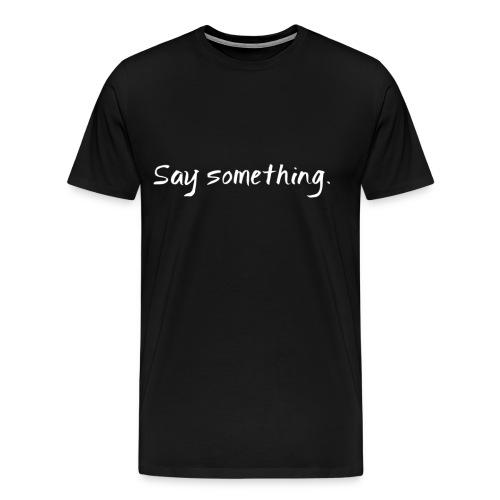 Say Something - Men's Tee - Men's Premium T-Shirt