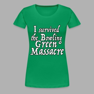 I Survived the Bowling Green Massacre - Women's Premium T-Shirt