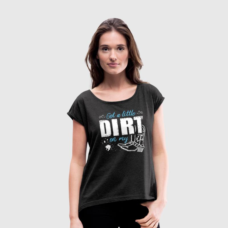 Got a Little Dirt ...  - Women's Roll Cuff T-Shirt