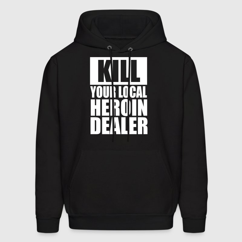 Kill Your Local Heroin Dealer - Men's Hoodie