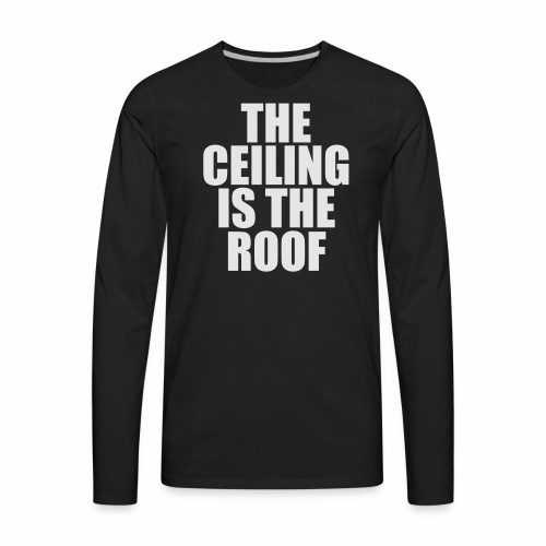 THE CEILING IS THE ROOF - Men's Premium Long Sleeve T-Shirt