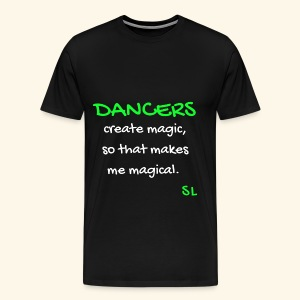 DANCERS create magic, so that makes me magical T-shirt. A dance shirt to celebrate dancers all over the world. Created by Stephanie Lahart. - Men's Premium T-Shirt