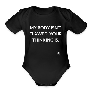 "Empowering Body Positive T shirt by Stephanie Lahart. ""MY BODY ISN'T FLAWED, YOUR THINKING IS."" - Short Sleeve Baby Bodysuit"