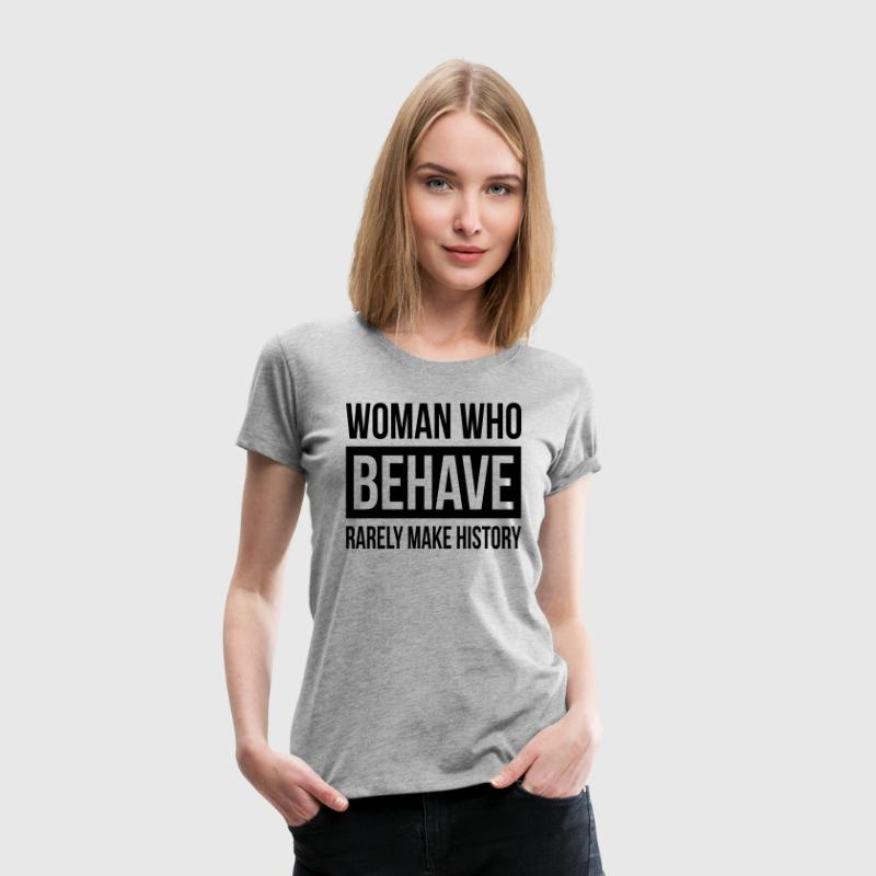 WOMAN WHO BEHAVE RARELY MAKE HISTORY T-Shirts - Women's Premium T-Shirt