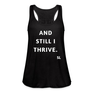 AND STILL I THRIVE T shirt by Stephanie Lahart. An empowering and inspiring shirt for resilient females.  - Women's Flowy Tank Top by Bella