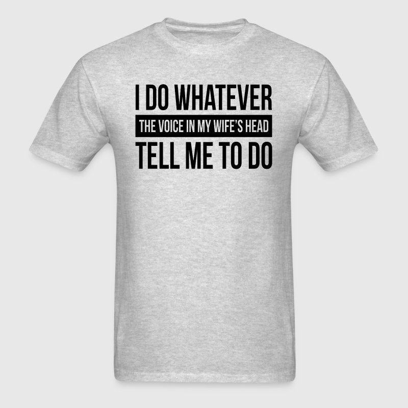 I DO WHATEVER THE VOICE IN MY WIFE'S HEAD TELL ME  T-Shirts - Men's T-Shirt