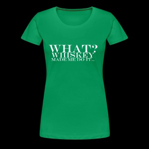 Women's Premium T-Shirt - Whiskey made me do it.. - www.tedsthreads.co