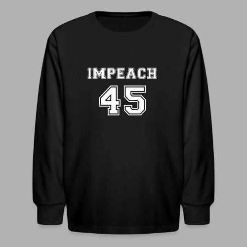 Impeach 45 - Kids' Long Sleeve T-Shirt
